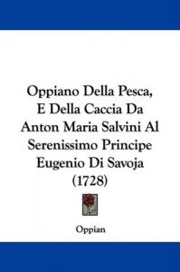 Oppiano Della Pesca e Della Caccia tradotto dal Greco, e illustrato con varie annotazioni da Anton Maria Salvini..