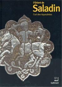 L'Orient de Saladin: l'art des Ayyoubides