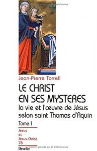 Le Christ en ses mystères : la vie et l'oeuvre de Jésus selon saint Thomas d'Aquin / Jean-Pierre Torrell. 1