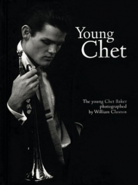 Young Chet : the young Chet Baker / photographed by William Claxton ; with a preface by Christian Caujolle.
