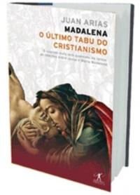 Madalena : o último tabu do cristianismo : o segredo mais bem guardado da Igreja : as relações entre Jesus e Maria Madalena / Juan Arias ; traduçao Olga Savary