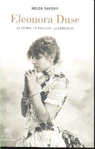 Eleonora Duse : la donna, le passioni, la leggenda / Helen Sheehy