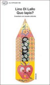 Quo lapis? : inventare una scuola colorata / Lillo Di Lallo ; introduzione di Ersilia Zamponi