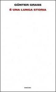 E' una lunga storia / Günter Grass ; traduzione di Claudio Groff