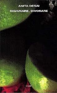 Digiunare, divorare / Anita Desai ; traduzione di Anna Nadotti