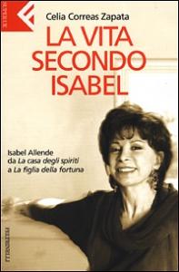 La  vita secondo Isabel : Isabel Allende da La casa degli spiriti a La figlia della fortuna / Celia Correas Zapata ; traduzione di Serena Lazzaroni e Stefania Cherchi