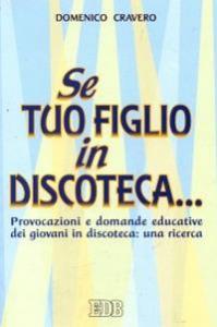 Se tuo figlio in discoteca... : provocazioni e domande educative dei giovani in discoteca : una ricerca / Domenico Cravero