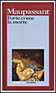 Forte come la morte / Guy de Maupassant ; introduzione di Mario Picchi ; traduzione di Adalberto Cremonese