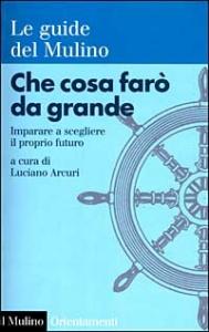Che cosa farò da grande : imparare a scegliere il proprio futuro / a cura di Luciano Arcuri