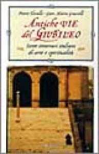 Antiche vie del Giubileo : sette antichi itinerari italiani di arte e spiritualità / Pietro Tarallo, Gian Maria Grasselli