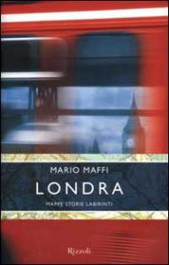 Londra : mappe, storie, labirinti / Mario Maffi