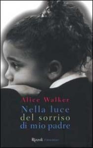 Nella luce del sorriso di mio padre : una storia di amore ricambiato, di guadi da superare e della guarigione sessuale dell'anima / Alice Walker ; traduzione di Laura Noulian