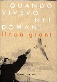 Quando vivevo nel domani / Linda Grant ; traduzione di Paola Bertante