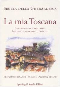 La mia Toscana : itinerari noti e meno noti : percorsi, suggerimenti, indirizzi / Sibilla Della Gherardesca ; prefazione di Sarah Ferguson, Duchessa di York