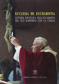 Lettera enciclica Ecclesia de Eucharistia del sommo pontefice Giovanni Paolo 2. ai vescovi, ai presbiteri e ai diaconi, alle persone consacrate e a tutti i fedeli laici sull'eucaristia nel suo rapporto con la Chiesa