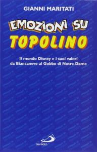 Emozioni su Topolino: il mondo Disney e i suoi valori da Biancaneve al Gobbo di Notre-Dame / Gianni Maritati