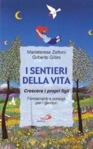 I sentieri della vita: crescere i propri figli, fondamenti e consigli per i genitori / Mariateresa Zattoni, Gilberto Gillini