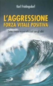L' aggressione forza vitale positiva : come creare nuove relazioni con gli altri / Karl Frielingsdorf