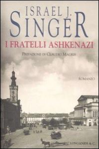I  fratelli Ashkenazi : romanzo / di Israel J. Singer ; traduzione di Bruno Fonzi ; prefazione di Claudio Magris