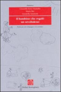 Il bambino che regalò un arcobaleno : fiabe per un compagno con autismo / Graziella Fava Vizziello, Maria Bet, Graziella Sandonà