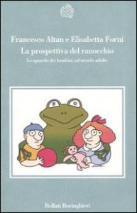 La  prospettiva del ranocchio : lo sguardo dei bambini sul mondo adulto / Francesco Altan e Elisabetta Forni