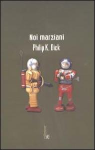 Noi marziani : romanzo / Philip K. Dick ; introduzione e cura di Carlo Pagetti ; postfazione di Nicoletta Vallorani ; traduzione dall'inglese di Carlo Pagetti