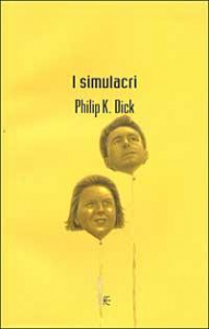 I  simulacri : romanzo / Philip K. Dick ; introduzione e cura di Carlo Pagetti ; postfazione di Jean Baudrillard ; traduzione dall'inglese di Maurizio Nati
