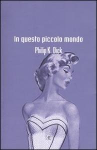 In questo piccolo mondo : romanzo / Philip K. Dick ; introduzione e cura di Carlo Pagetti ; postfazione di Giuseppe Montesano ; traduzione dall'inglese di Simona Fefè