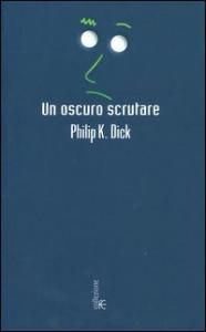 Un  oscuro scrutare : romanzo / Philip K. Dick ; introduzione e cura di Carlo Pagetti ; postfazione di Francesco Marroni ; traduzione dall'inglese di Gabriele Frasca