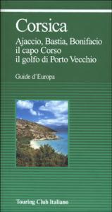 Corsica : Ajaccio, Bastia, Bonifacio, il capo Corso, il golfo di Porto Vecchio / Touring club italiano