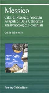 Messico : Città di Messico, Yucatán, Acapulco, Baja California siti archeologici e coloniali / Touring club italiano