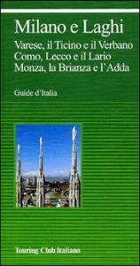 Lombardia. Milano e laghi : Varese, il Ticino e il Verbano, Como, Lecco e il Lario, Monza, la Brianza e l'Adda