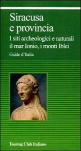 Siracusa e provincia : i siti archeologici e naturali, il mar Ionio, i monti Iblei / Touring club italiano.  Ed. 1999