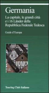 Germania : la capitale, le grandi città e i 16 Lñder della Repubblica Federale Tedesca / Touring club italiano