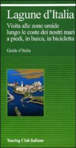Lagune d'Italia : visita alle zone umide lungo le coste dei nostri mari a piedi, in barca, in bicicletta / Touring club italiano