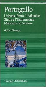 Portogallo : Lisbona, Porto, l'Atlantico, Sintra e l'Estremadura, Madeira e le Azzorre / Touring club italiano.  Ed. 2002