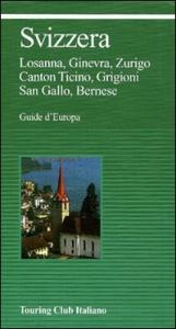 Svizzera : Losanna, Ginevra, Zurigo, Canton Ticino, Grigioni, San Gallo, Bernese / Touring club italiano.  Ed. 2002