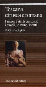 Toscana etrusca e romana : i musei, i siti, le necropoli, i templi, le terme, i teatri / Touring club italiano.  Ed. 2002