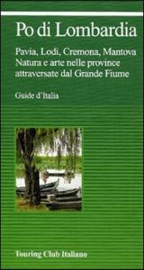 Po di Lombardia : Pavia, Lodi, Cremona, Mantova : natura e arte nelle province attraversate dal Grande fiume / Touring Club italiano.  Ed. 2003