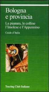 Bologna e provincia : la pianura, le colline, l'Imolese e l'Appennino / Touring club italiano.  Ed. 2003