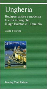 Ungheria : Budapest antica e moderna, le città asburgiche, il lago Balaton e il Danubio / Touring club italiano