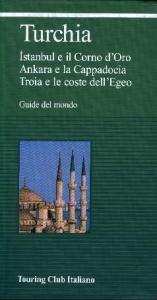 Turchia : Istanbul e il Corno d'Oro, Ankara e la Cappadocia, Troia e le coste dell'Egeo / Touring club italiano.  Ed. 2004