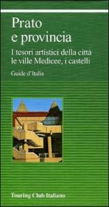 Prato e provincia : i tesori artistici della città, le ville Medicee, i castelli / Touring club italiano