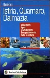 Istria, Quarnaro, Dalmazia : escursioni, sport, divertimenti, enogastronomia, arte e cultura / Touring club italiano
