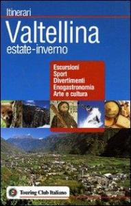 Valtellina estate-inverno : escursioni, sport, divertimenti, enogastronomia, arte e cultura / Touring club italiano