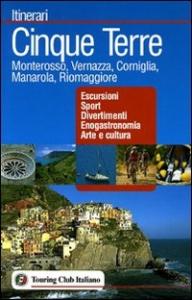 Cinque Terre : Monterosso, Vernazza, Corniglia, Manarola, Riomaggiore : escursioni, sport, divertimenti, enogastronomia, arte e cultura / Touring club italiano