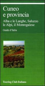 Cuneo e provincia : Alba e le Langhe, Saluzzo, le Alpi, il Monregalese.