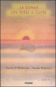 La donna che perse il cuore / Susan O'Halloran, Susan Delattre ; [traduzione dall'inglese a cura di Susanna Devizzi]