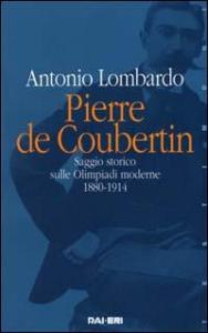 Pierre de Coubertin : saggio storico sulle Olimpiadi moderne : 1880-1914 / Antonio Lombardo