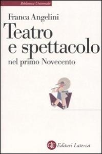 Teatro e spettacolo nel primo Novecento / Franca Angelini